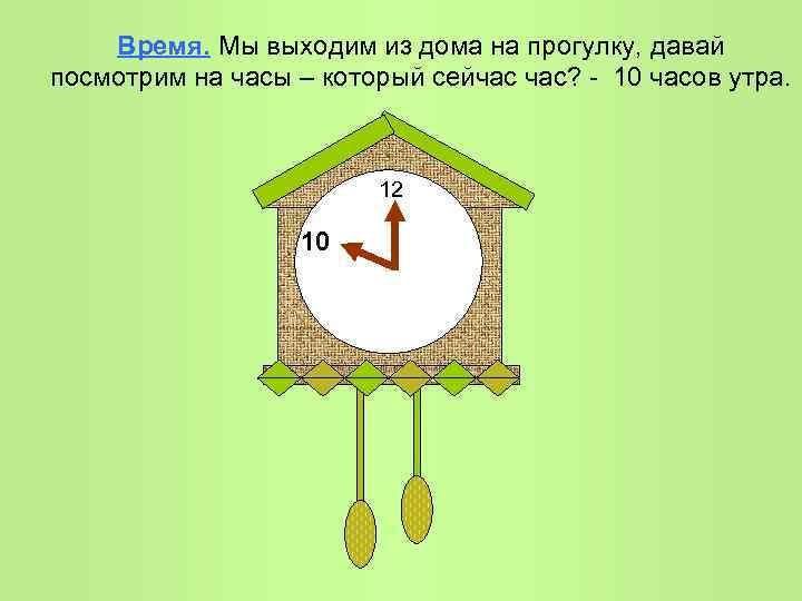 Время. Мы выходим из дома на прогулку, давай посмотрим на часы – который сейчас