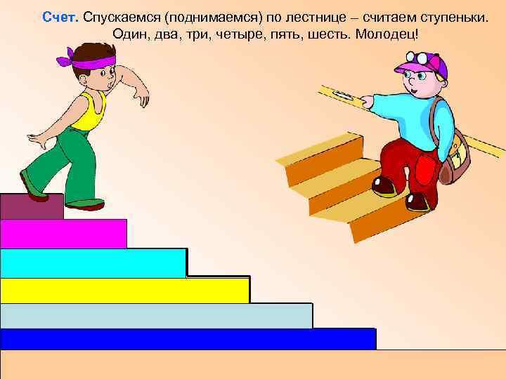 Счет. Спускаемся (поднимаемся) по лестнице – считаем ступеньки. Один, два, три, четыре, пять, шесть.