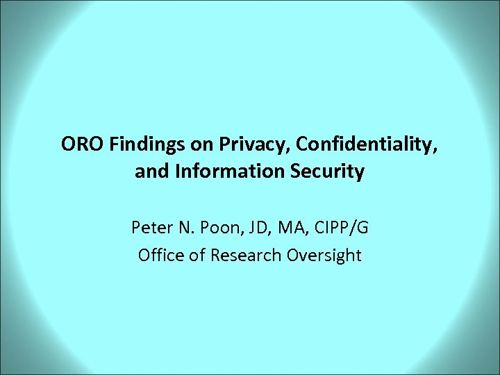 ORO Findings on Privacy, Confidentiality, and Information Security Peter N. Poon, JD, MA, CIPP/G