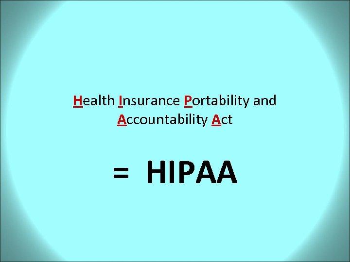 Health Insurance Portability and Accountability Act = HIPAA
