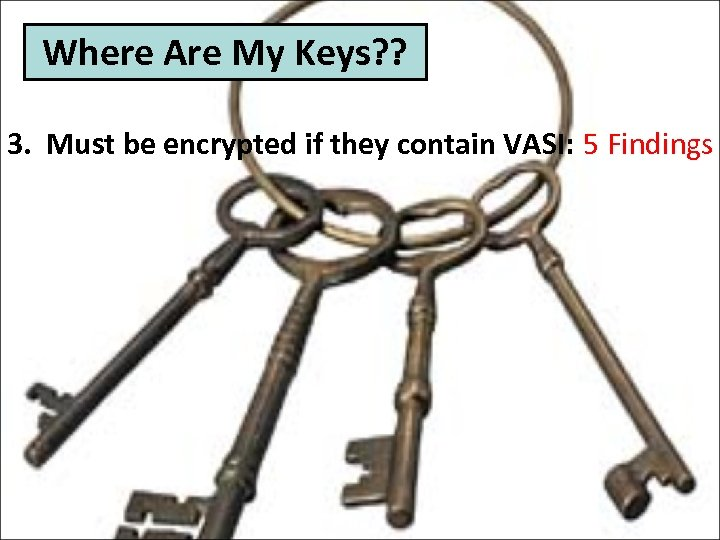 Where Are My Keys? ? 3. Must be encrypted if they contain VASI: 5