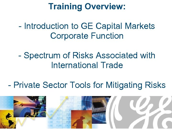 Training Overview: - Introduction to GE Capital Markets Corporate Function - Spectrum of Risks