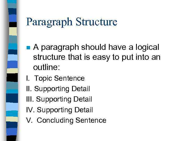 Paragraph Structure n A paragraph should have a logical structure that is easy to