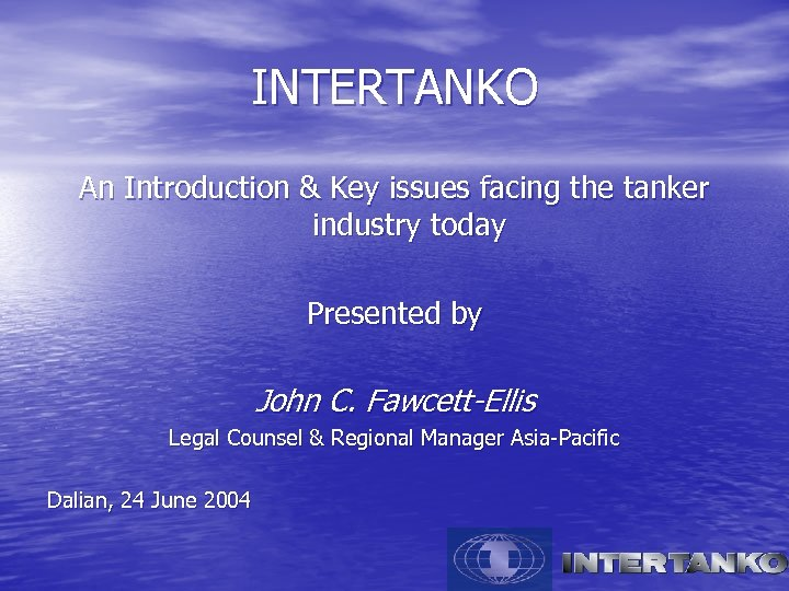 INTERTANKO An Introduction & Key issues facing the tanker industry today Presented by John