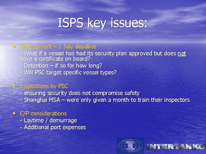 ISPS key issues: • Enforcement – 1 July deadline - What if a vessel