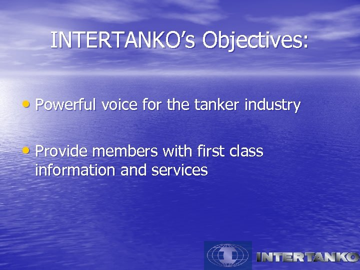 INTERTANKO's Objectives: • Powerful voice for the tanker industry • Provide members with first