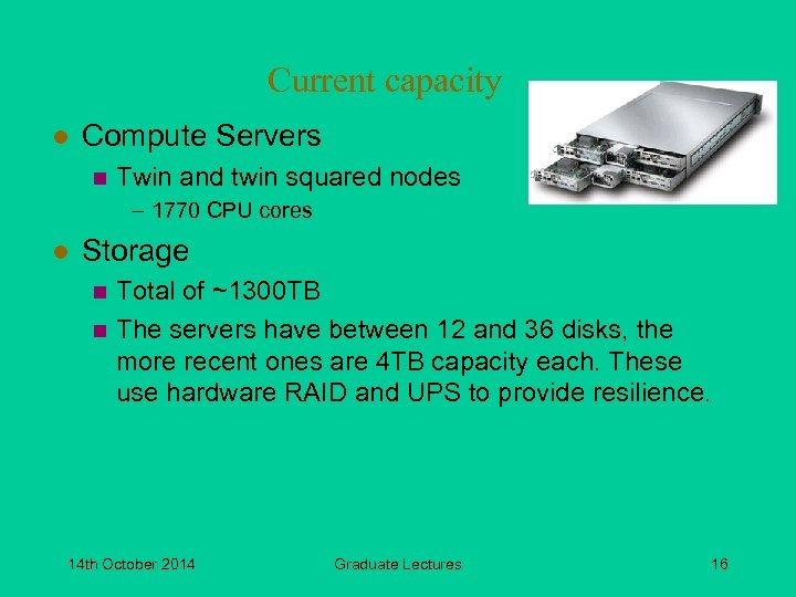 Current capacity l Compute Servers n Twin and twin squared nodes – 1770 CPU