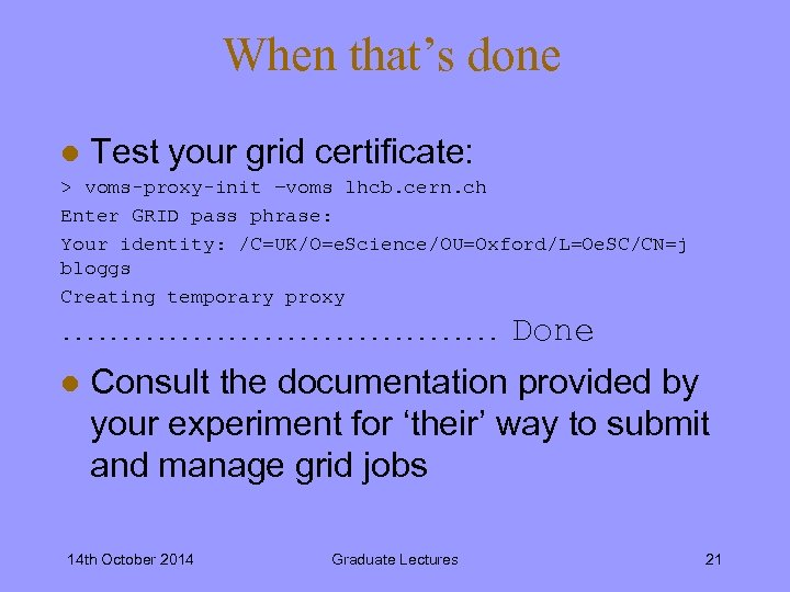 When that's done l Test your grid certificate: > voms-proxy-init –voms lhcb. cern. ch