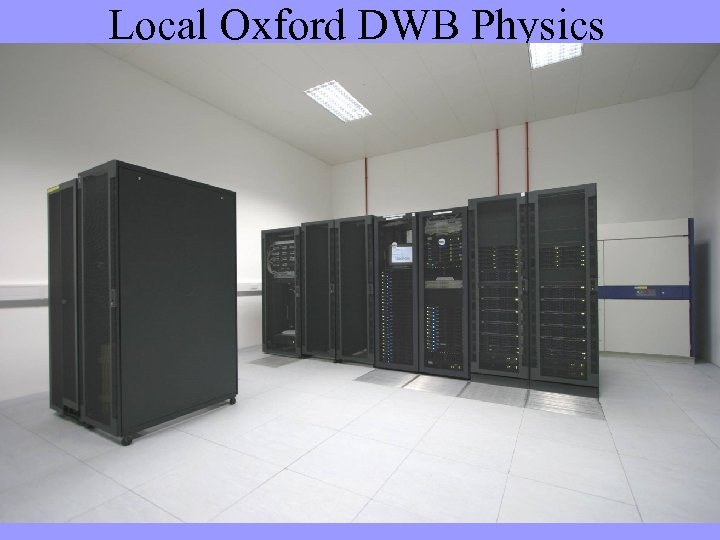 Local Oxford DWB Physics Infrastructure Computer Room Completely separate from the Begbroke Science park