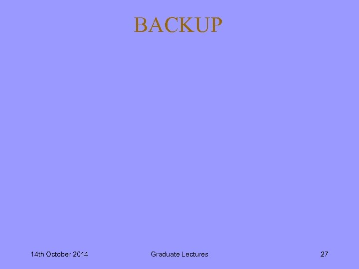 BACKUP 14 th October 2014 Graduate Lectures 27