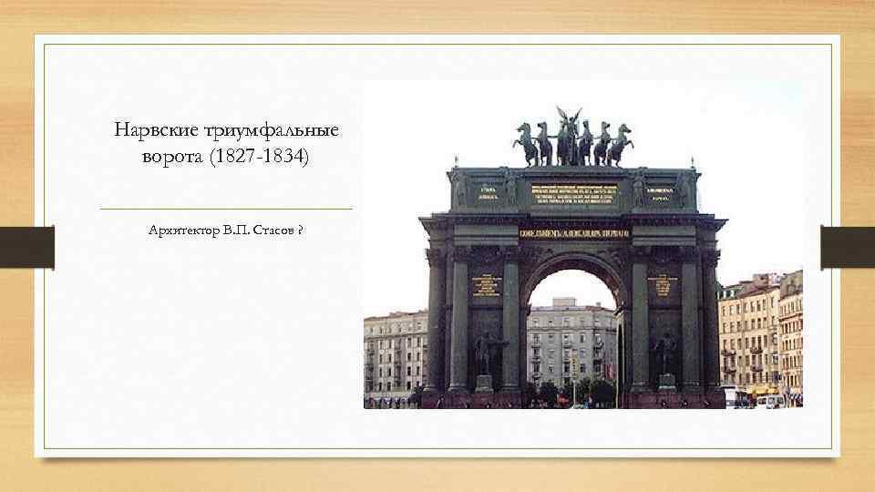 Нарвские триумфальные ворота (1827 -1834) Архитектор В. П. Стасов ?