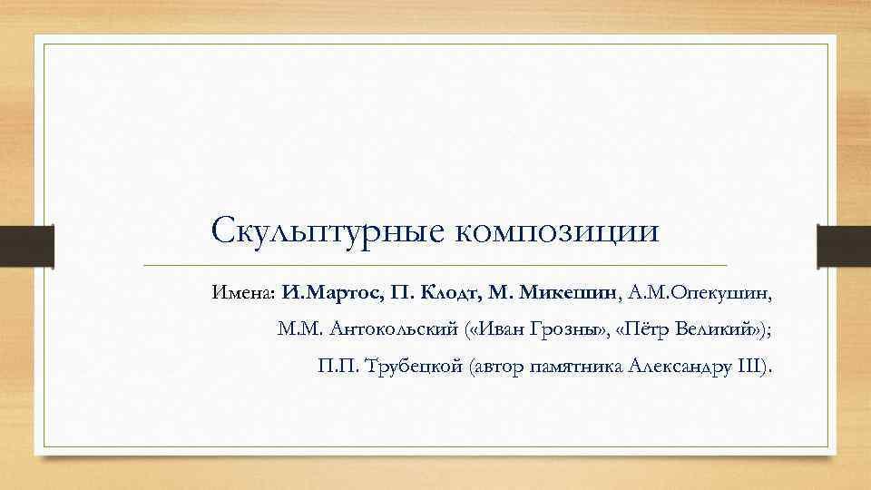Скульптурные композиции Имена: И. Мартос, П. Клодт, М. Микешин, А. М. Опекушин, М. М.