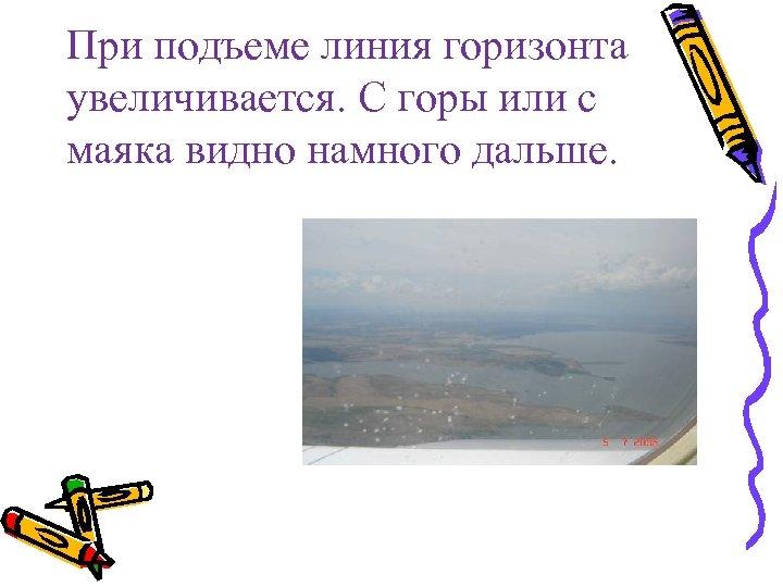 При подъеме линия горизонта увеличивается. С горы или с маяка видно намного дальше.