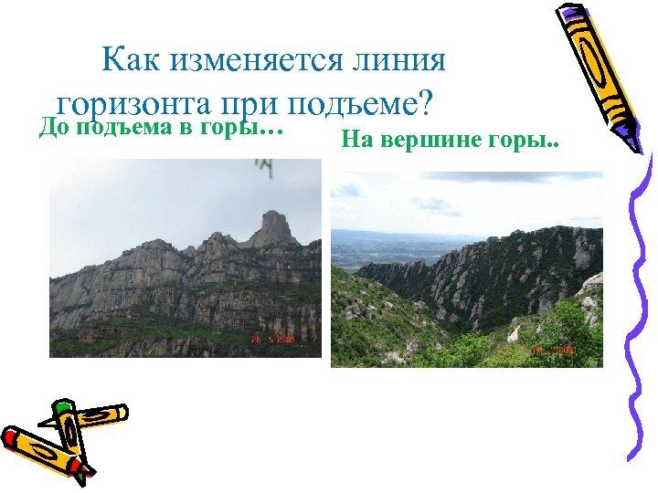 Как изменяется линия горизонта при подъеме? До подъема в горы… На вершине горы. .