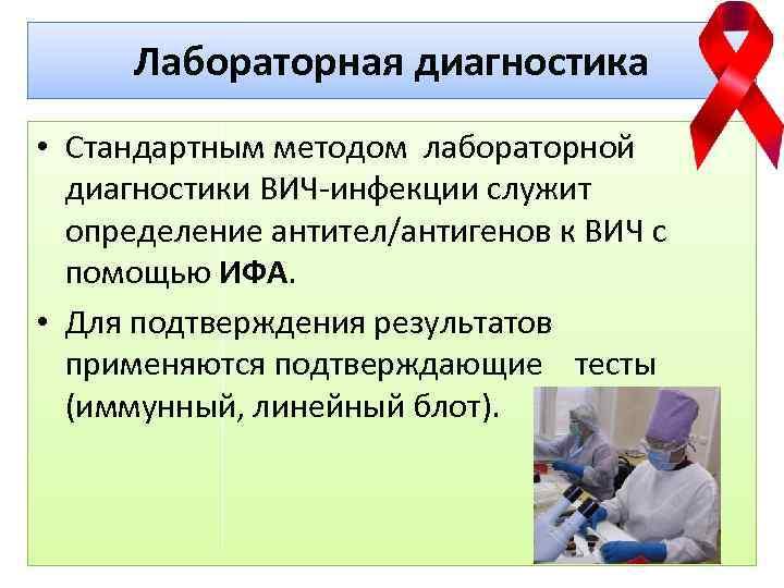Лабораторная диагностика • Стандартным методом лабораторной диагностики ВИЧ-инфекции служит определение антител/антигенов к ВИЧ с