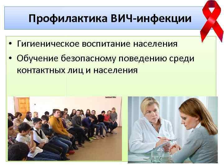 Профилактика ВИЧ-инфекции • Гигиеническое воспитание населения • Обучение безопасному поведению среди контактных лиц и