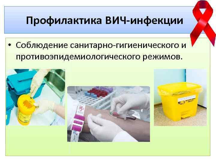 Профилактика ВИЧ-инфекции • Соблюдение санитарно-гигиенического и противоэпидемиологического режимов.