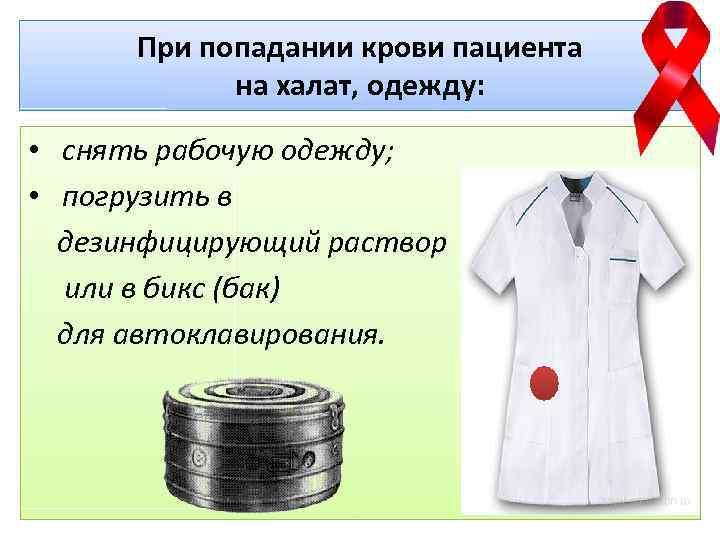 При попадании крови пациента на халат, одежду: • снять рабочую одежду; • погрузить в