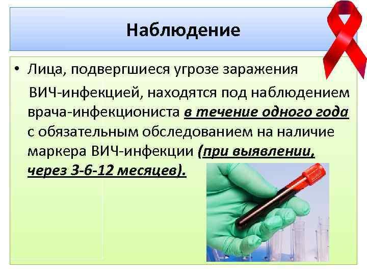 Наблюдение • Лица, подвергшиеся угрозе заражения ВИЧ-инфекцией, находятся под наблюдением врача-инфекциониста в течение одного