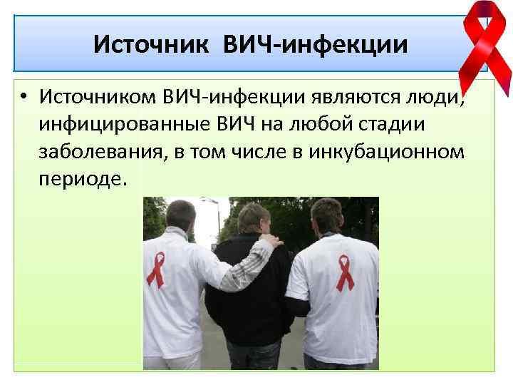 Источник ВИЧ-инфекции • Источником ВИЧ-инфекции являются люди, инфицированные ВИЧ на любой стадии заболевания, в