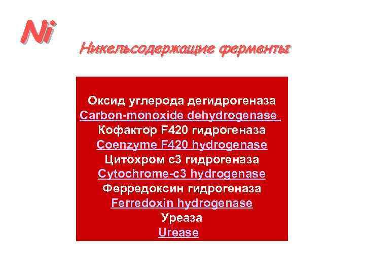 Ni Никельсодержащие ферменты Оксид углерода дегидрогеназа Carbon-monoxide dehydrogenase Кофактор F 420 гидрогеназа Coenzyme F