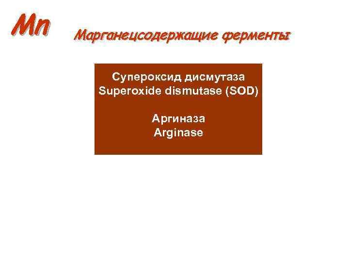 Mn Марганецсодержащие ферменты Супероксид дисмутаза Superoxide dismutase (SOD) Аргиназа Arginase