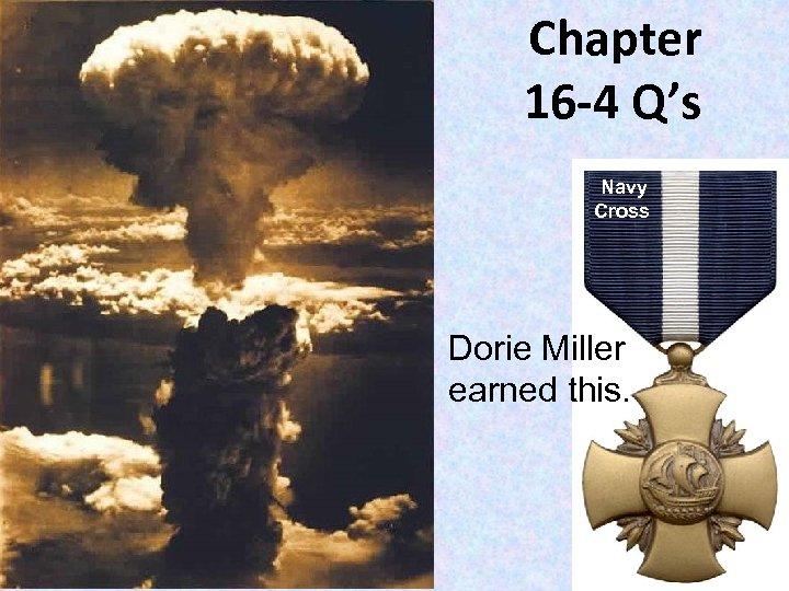 Chapter 16 -4 Q's Navy Cross Dorie Miller earned this.