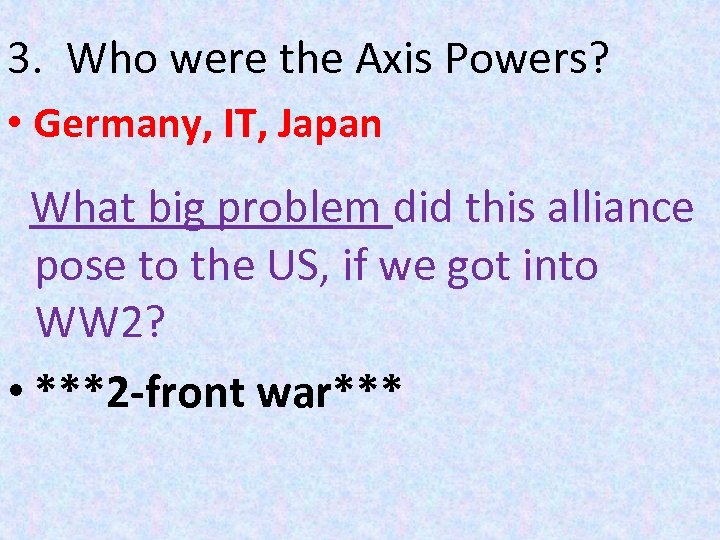 3. Who were the Axis Powers? • Germany, IT, Japan What big problem did