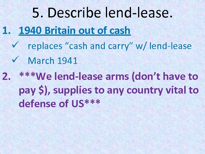 """5. Describe lend-lease. 1. 1940 Britain out of cash ü replaces """"cash and carry"""""""