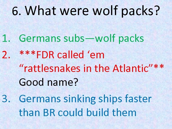 """6. What were wolf packs? 1. Germans subs—wolf packs 2. ***FDR called 'em """"rattlesnakes"""