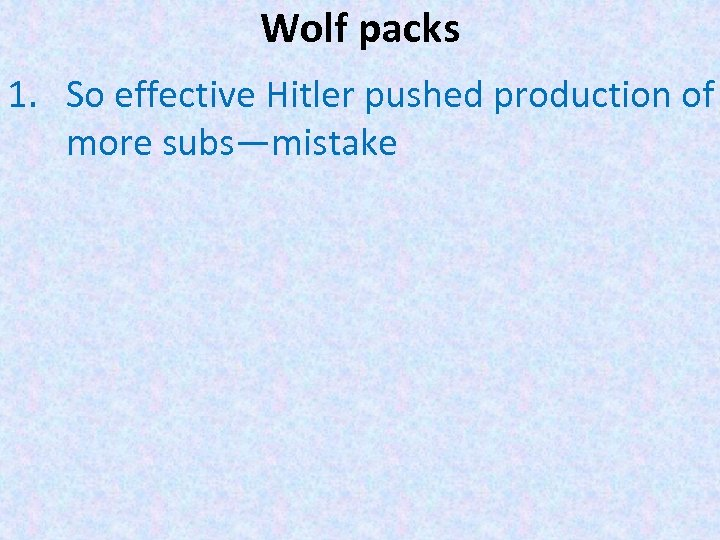 Wolf packs 1. So effective Hitler pushed production of more subs—mistake