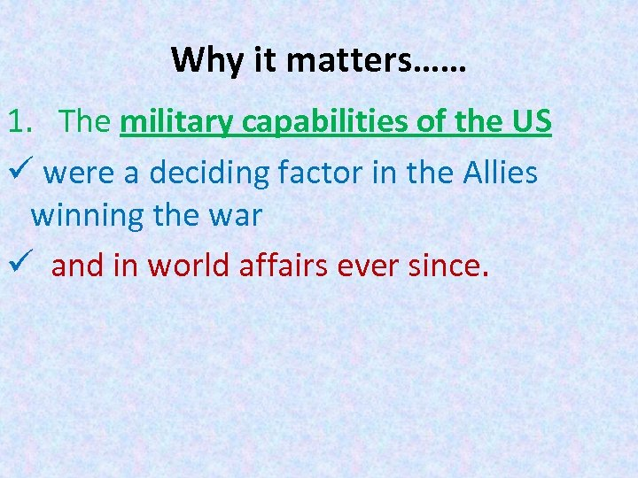 Why it matters…… 1. The military capabilities of the US ü were a deciding