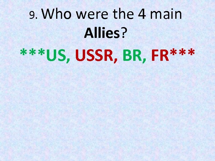 9. Who were the 4 main Allies? ***US, USSR, BR, FR***