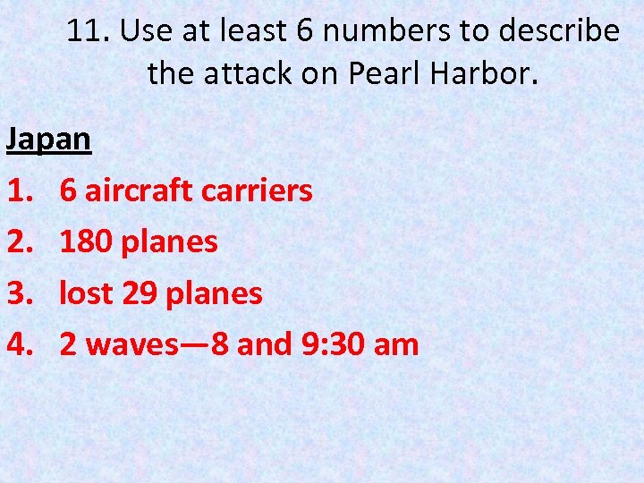 11. Use at least 6 numbers to describe the attack on Pearl Harbor. Japan