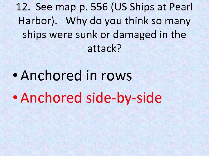 12. See map p. 556 (US Ships at Pearl Harbor). Why do you think
