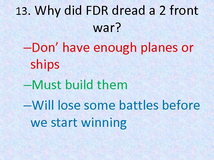 13. Why did FDR dread a 2 front war? –Don' have enough planes or