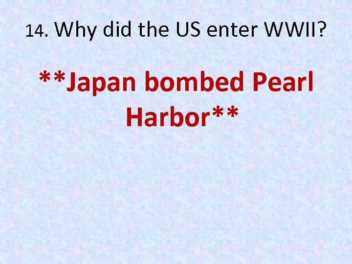 14. Why did the US enter WWII? **Japan bombed Pearl Harbor**
