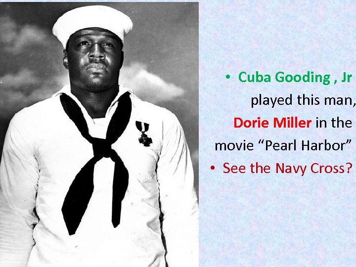 • Cuba Gooding , Jr played this man, Dorie Miller in the movie