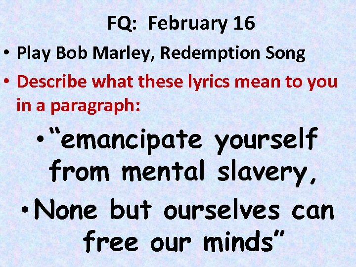 FQ: February 16 • Play Bob Marley, Redemption Song • Describe what these lyrics
