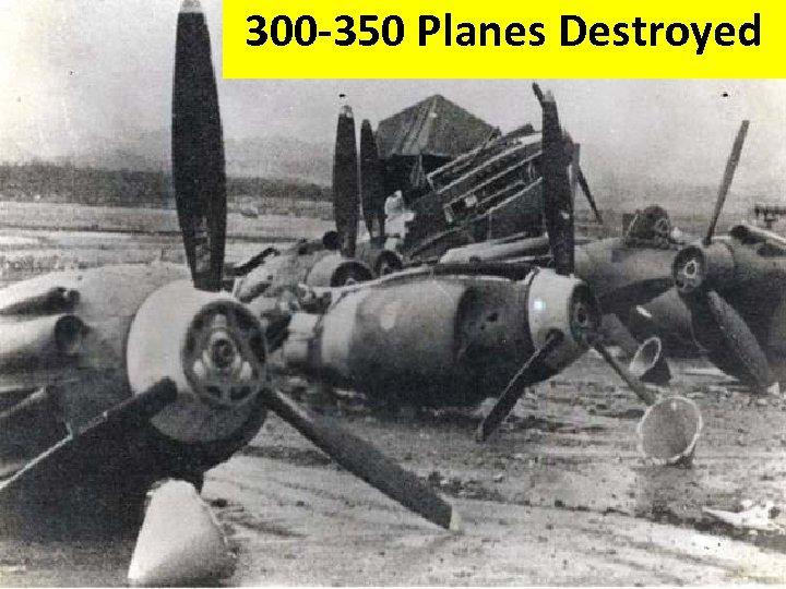 300 -350 Planes Destroyed