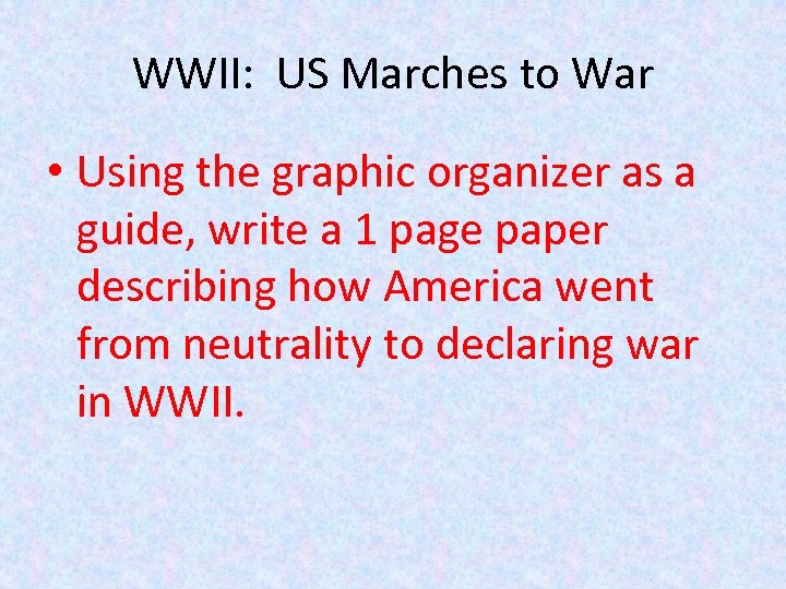 WWII: US Marches to War • Using the graphic organizer as a guide, write