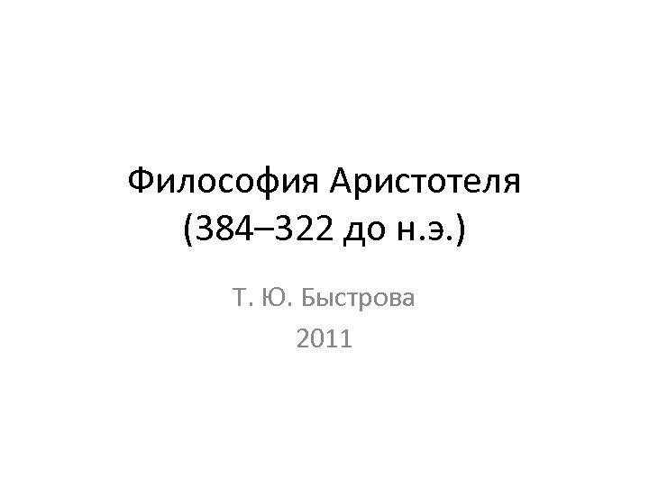 Философия Аристотеля (384– 322 до н. э. ) Т. Ю. Быстрова 2011