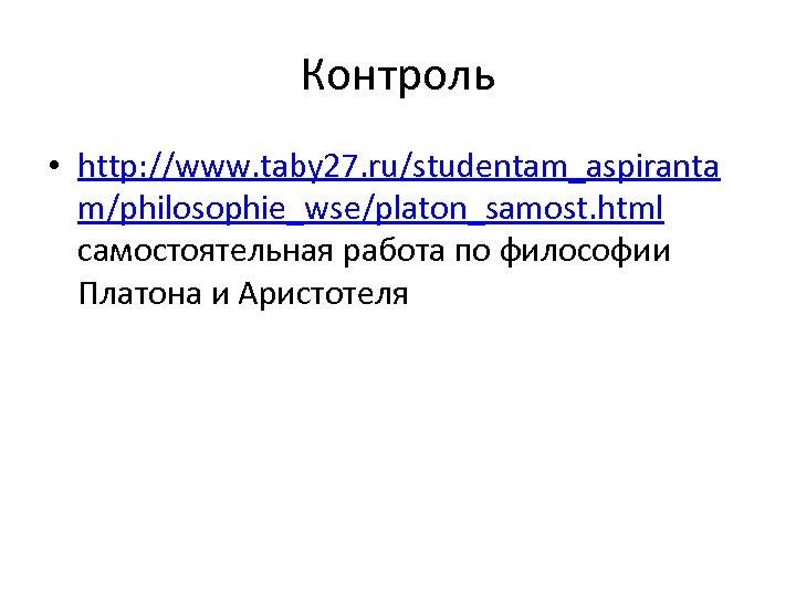 Контроль • http: //www. taby 27. ru/studentam_aspiranta m/philosophie_wse/platon_samost. html самостоятельная работа по философии Платона