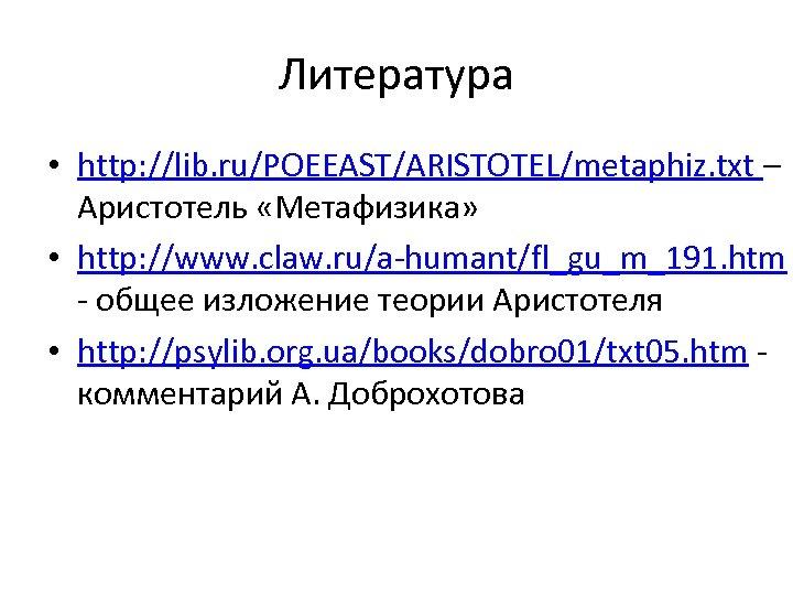 Литература • http: //lib. ru/POEEAST/ARISTOTEL/metaphiz. txt – Аристотель «Метафизика» • http: //www. claw. ru/a-humant/fl_gu_m_191.