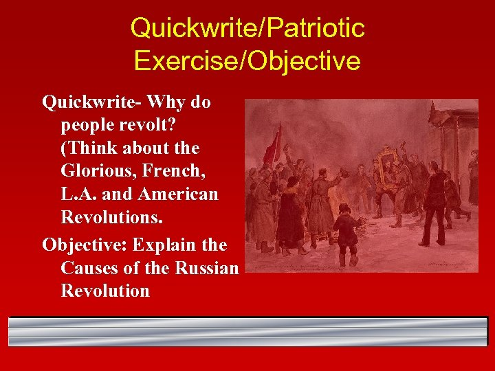 Quickwrite/Patriotic Exercise/Objective Quickwrite- Why do people revolt? (Think about the Glorious, French, L. A.