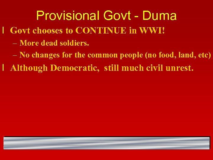 Provisional Govt - Duma l Govt chooses to CONTINUE in WWI! – More dead