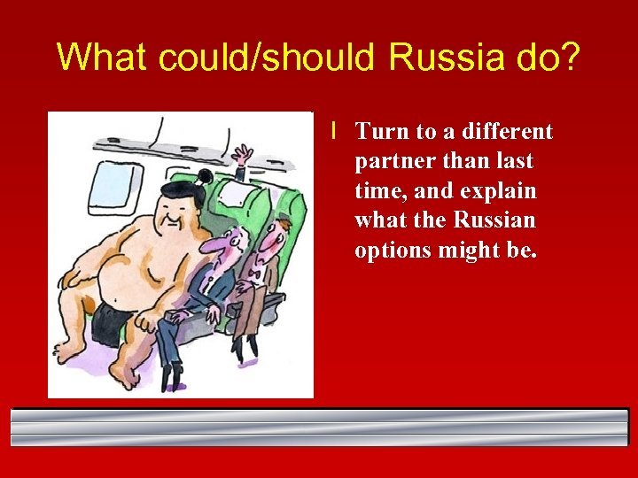 What could/should Russia do? l Turn to a different partner than last time, and