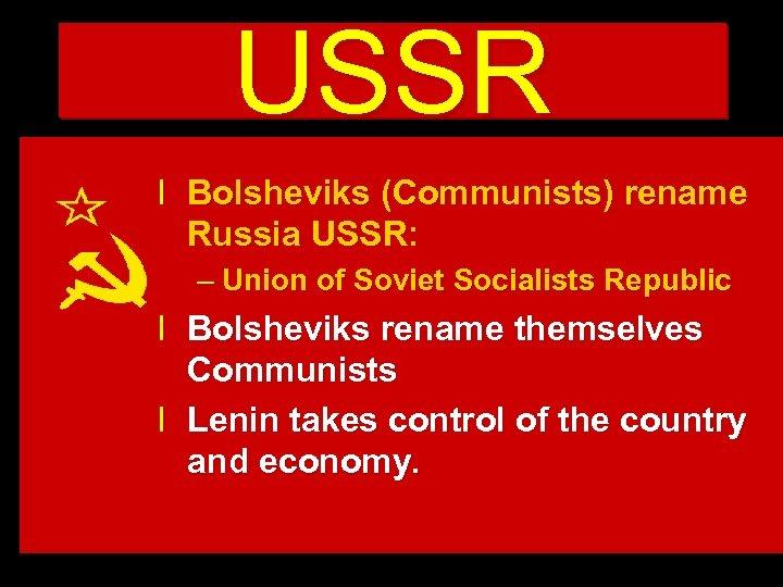USSR l Bolsheviks (Communists) rename Russia USSR: – Union of Soviet Socialists Republic l