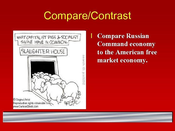 Compare/Contrast l Compare Russian Command economy to the American free market economy.