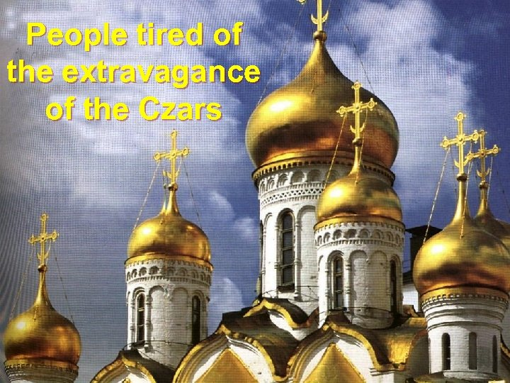 People tired of the extravagance of the Czars